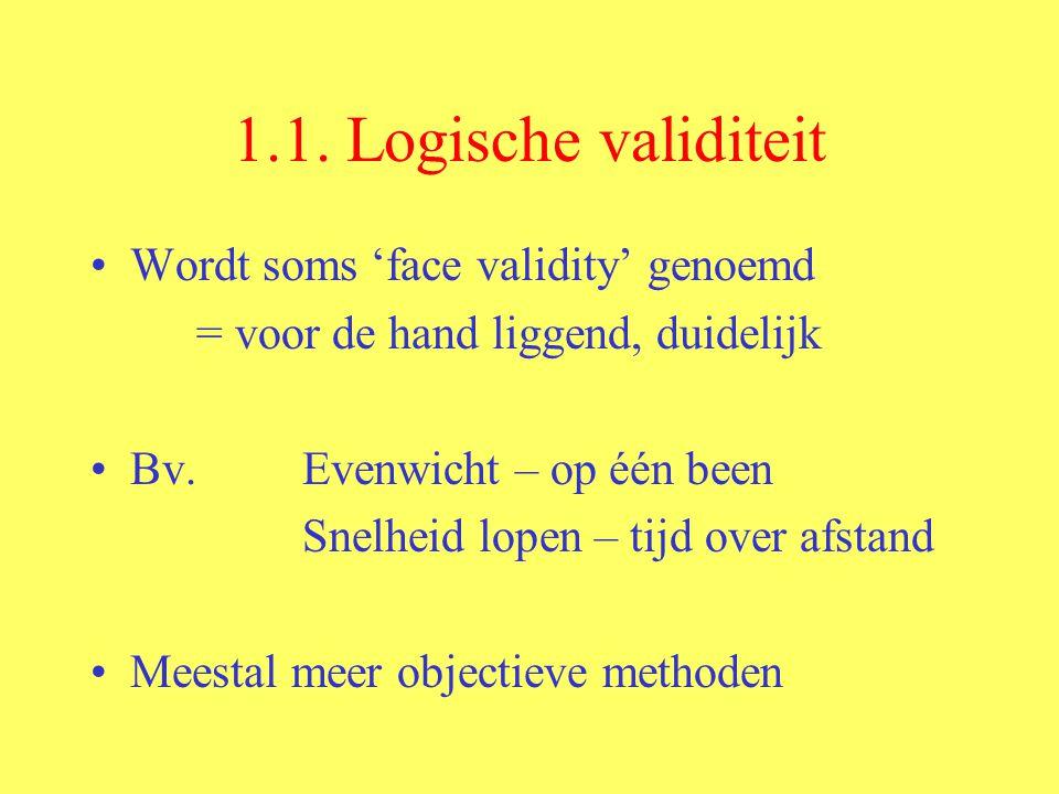 1.1. Logische validiteit Wordt soms 'face validity' genoemd = voor de hand liggend, duidelijk Bv. Evenwicht – op één been Snelheid lopen – tijd over a