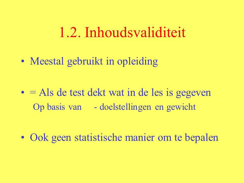 1.2. Inhoudsvaliditeit Meestal gebruikt in opleiding = Als de test dekt wat in de les is gegeven Op basis van - doelstellingen en gewicht Ook geen sta