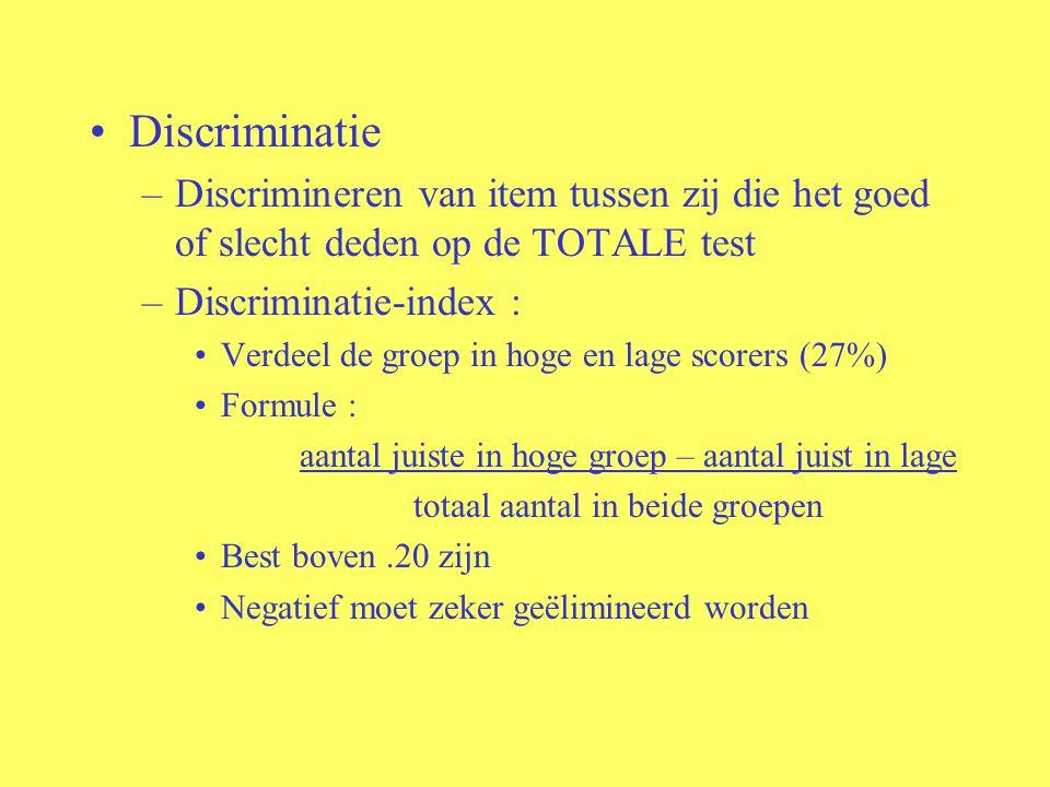 Discriminatie –Discrimineren van item tussen zij die het goed of slecht deden op de TOTALE test –Discriminatie-index : Verdeel de groep in hoge en lag