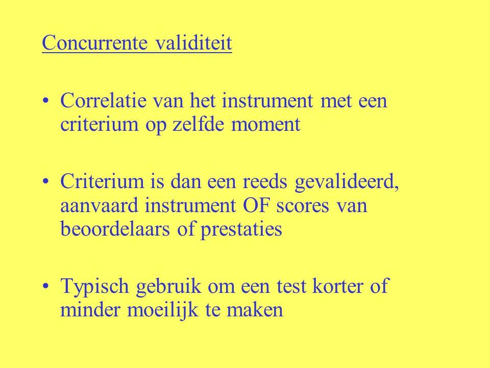 Concurrente validiteit Correlatie van het instrument met een criterium op zelfde moment Criterium is dan een reeds gevalideerd, aanvaard instrument OF