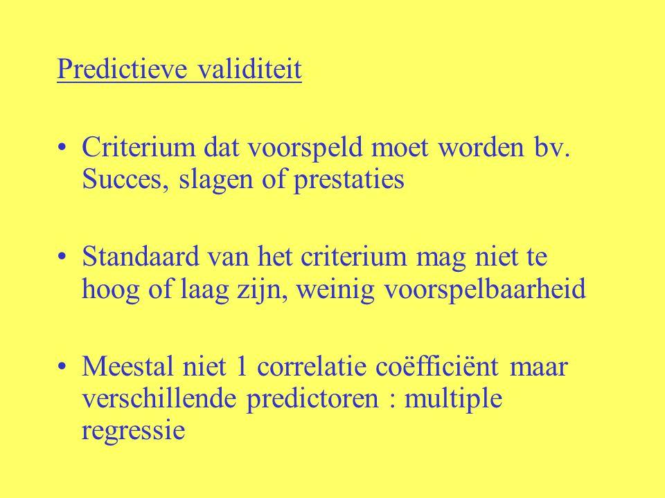 Predictieve validiteit Criterium dat voorspeld moet worden bv. Succes, slagen of prestaties Standaard van het criterium mag niet te hoog of laag zijn,