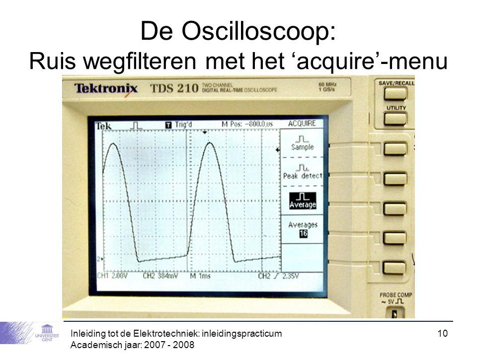 Inleiding tot de Elektrotechniek: inleidingspracticum Academisch jaar: 2007 - 2008 10 De Oscilloscoop: Ruis wegfilteren met het 'acquire'-menu