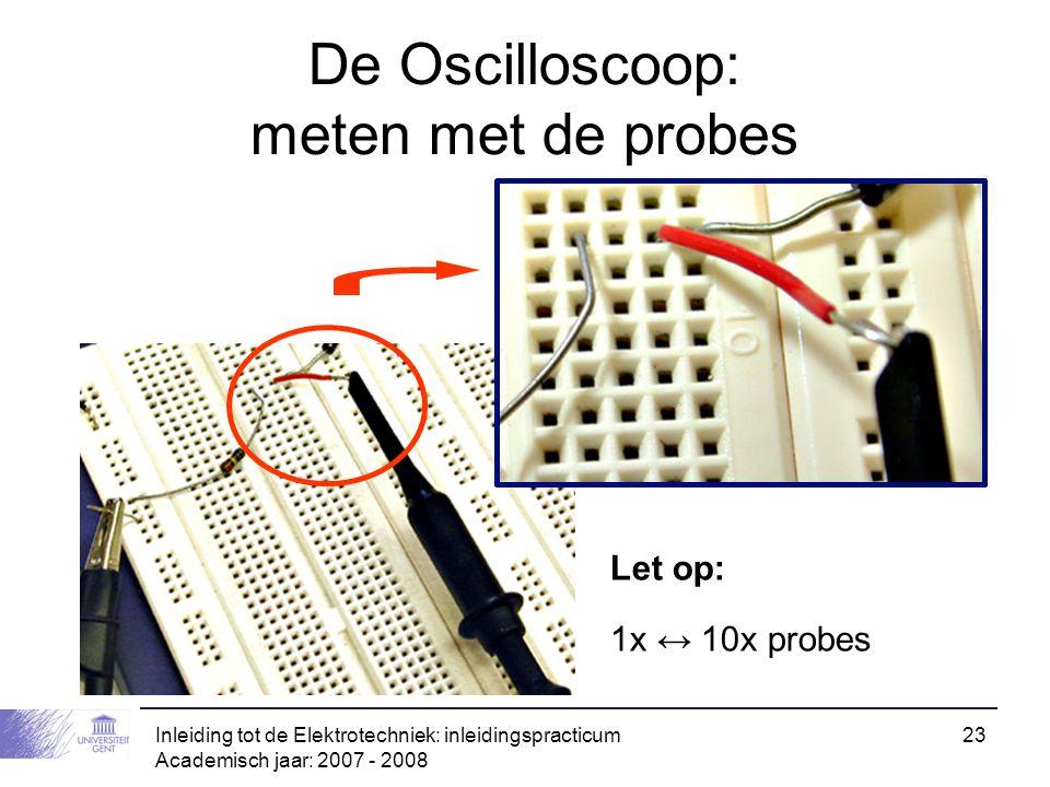 Inleiding tot de Elektrotechniek: inleidingspracticum Academisch jaar: 2007 - 2008 23 De Oscilloscoop: meten met de probes Let op: 1x ↔ 10x probes
