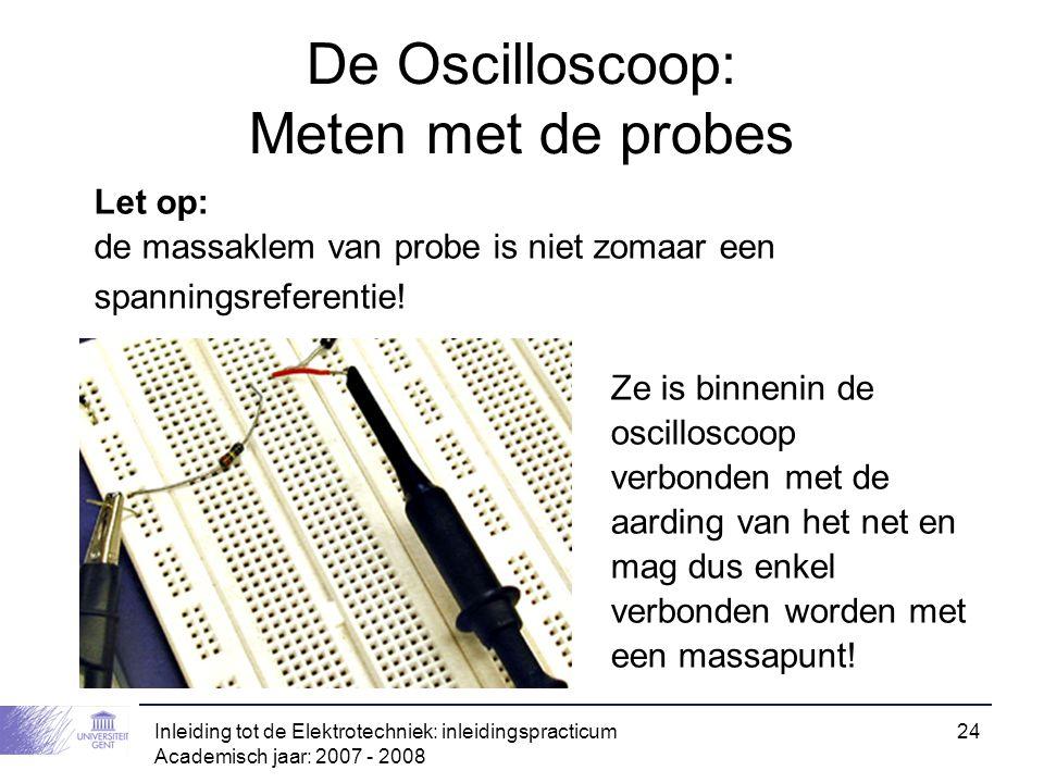 Inleiding tot de Elektrotechniek: inleidingspracticum Academisch jaar: 2007 - 2008 24 De Oscilloscoop: Meten met de probes Let op: de massaklem van pr