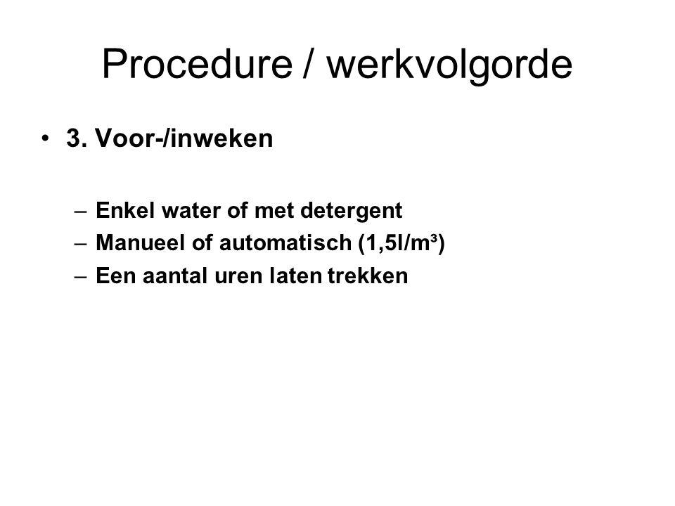 Procedure / werkvolgorde 3. Voor-/inweken –Enkel water of met detergent –Manueel of automatisch (1,5l/m³) –Een aantal uren laten trekken