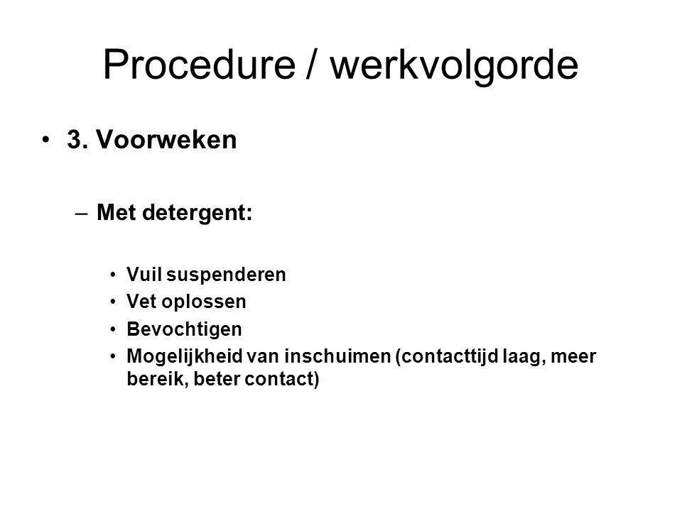 Procedure / werkvolgorde 3. Voorweken –Met detergent: Vuil suspenderen Vet oplossen Bevochtigen Mogelijkheid van inschuimen (contacttijd laag, meer be