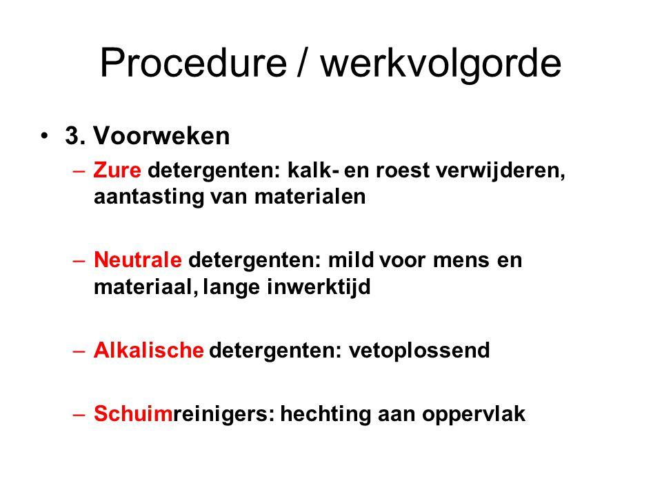 Procedure / werkvolgorde 3. Voorweken –Zure detergenten: kalk- en roest verwijderen, aantasting van materialen –Neutrale detergenten: mild voor mens e