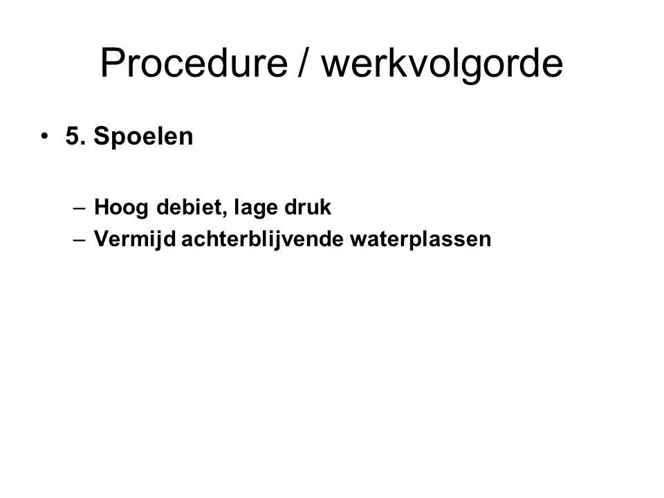 Procedure / werkvolgorde 5. Spoelen –Hoog debiet, lage druk –Vermijd achterblijvende waterplassen