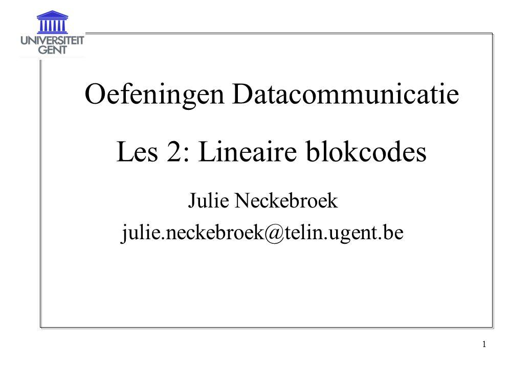 2 Lineaire blokcodes (n,k) lineaire blokcode –Splits informatiesequentie op in blokken van k bits  informatiewoord b lengte k : b=(b 1 … b k ), b i  {0,1}  2 k woorden –Zet b om in een vector c met lengte n  codewoord c lengte n: c=(c 1 … c n ), c j  {0,1}  2 n woorden  slechts 2 k kiezen –Verband b en c: lineaire transformatie  alle bewerkingen modulo-2 –Codedebiet R c =k/n