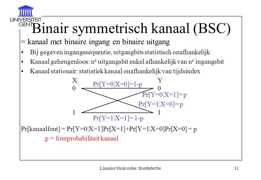 Lineaire blokcodes: foutdetectie11 Binair symmetrisch kanaal (BSC) = kanaal met binaire ingang en binaire uitgang Bij gegeven ingangssequentie, uitgangbits statistisch onafhankelijk Kanaal geheugenloos: n e uitgangsbit enkel afhankelijk van n e ingangsbit Kanaal stationair: statistiek kanaal onafhankelijk van tijdsindex Pr[kanaalfout] = Pr[Y=0|X=1]Pr[X=1]+Pr[Y=1|X=0]Pr[X=0] = p p = foutprobabiliteit kanaal X01X01 Y01Y01 Pr[Y=0|X=0]=1-p Pr[Y=1|X=1]= 1-p Pr[Y=0|X=1]= p Pr[Y=1|X=0]= p