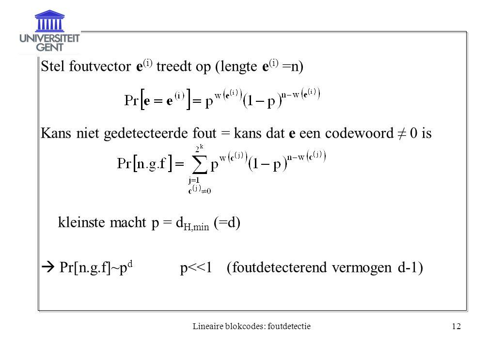 Lineaire blokcodes: foutdetectie12 Stel foutvector e (i) treedt op (lengte e (i) =n) Kans niet gedetecteerde fout = kans dat e een codewoord ≠ 0 is kleinste macht p = d H,min (=d)  Pr[n.g.f]~p d p<<1(foutdetecterend vermogen d-1)