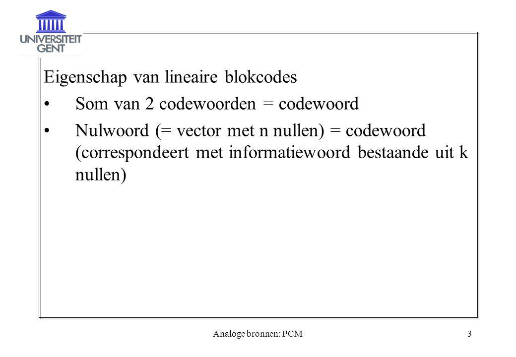 Analoge bronnen: PCM3 Eigenschap van lineaire blokcodes Som van 2 codewoorden = codewoord Nulwoord (= vector met n nullen) = codewoord (correspondeert met informatiewoord bestaande uit k nullen)