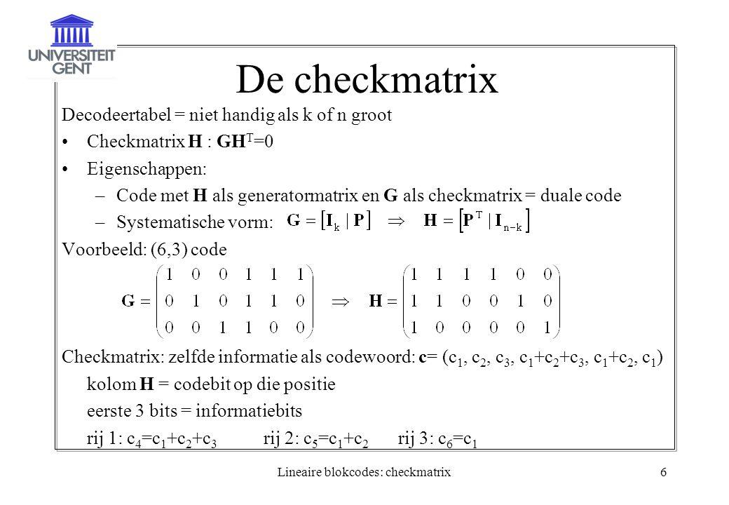 Lineaire blokcodes: checkmatrix6 De checkmatrix Decodeertabel = niet handig als k of n groot Checkmatrix H : GH T =0 Eigenschappen: –Code met H als generatormatrix en G als checkmatrix = duale code –Systematische vorm: Voorbeeld: (6,3) code Checkmatrix: zelfde informatie als codewoord: c= (c 1, c 2, c 3, c 1 +c 2 +c 3, c 1 +c 2, c 1 ) kolom H = codebit op die positie eerste 3 bits = informatiebits rij 1: c 4 =c 1 +c 2 +c 3 rij 2: c 5 =c 1 +c 2 rij 3: c 6 =c 1