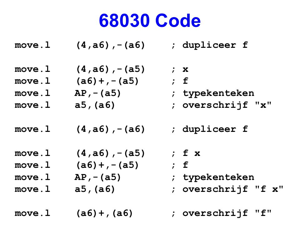 68030 Code move.l (4,a6),-(a6) ; dupliceer f move.l (4,a6),-(a5) ; x move.l (a6)+,-(a5) ; f move.l AP,-(a5) ; typekenteken move.l a5,(a6) ; overschrijf x move.l (4,a6),-(a6) ; dupliceer f move.l (4,a6),-(a5) ; f x move.l (a6)+,-(a5) ; f move.l AP,-(a5) ; typekenteken move.l a5,(a6) ; overschrijf f x move.l (a6)+,(a6) ; overschrijf f