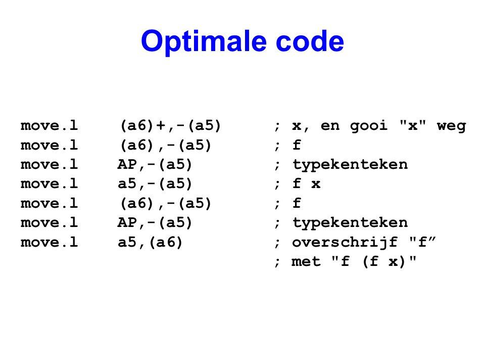 Optimale code move.l (a6)+,-(a5) ; x, en gooi x weg move.l (a6),-(a5) ; f move.l AP,-(a5) ; typekenteken move.l a5,-(a5) ; f x move.l (a6),-(a5) ; f move.l AP,-(a5) ; typekenteken move.l a5,(a6) ; overschrijf f ; met f (f x)