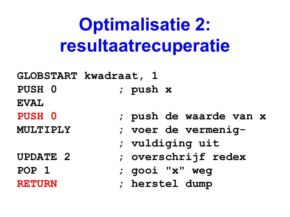 Optimalisatie 2: resultaatrecuperatie GLOBSTART kwadraat, 1 PUSH 0 ; push x EVAL PUSH 0 ; push de waarde van x MULTIPLY ; voer de vermenig- ; vuldiging uit UPDATE 2 ; overschrijf redex POP 1 ; gooi x weg RETURN ; herstel dump