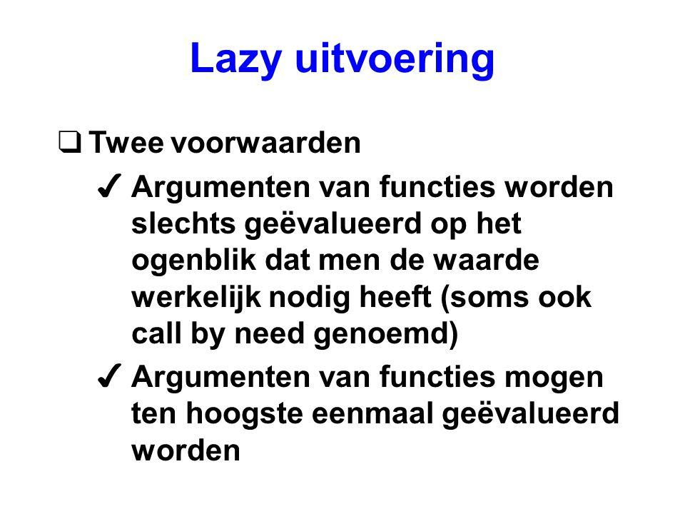 Lazy uitvoering qTwee voorwaarden 4Argumenten van functies worden slechts geëvalueerd op het ogenblik dat men de waarde werkelijk nodig heeft (soms ook call by need genoemd) 4Argumenten van functies mogen ten hoogste eenmaal geëvalueerd worden