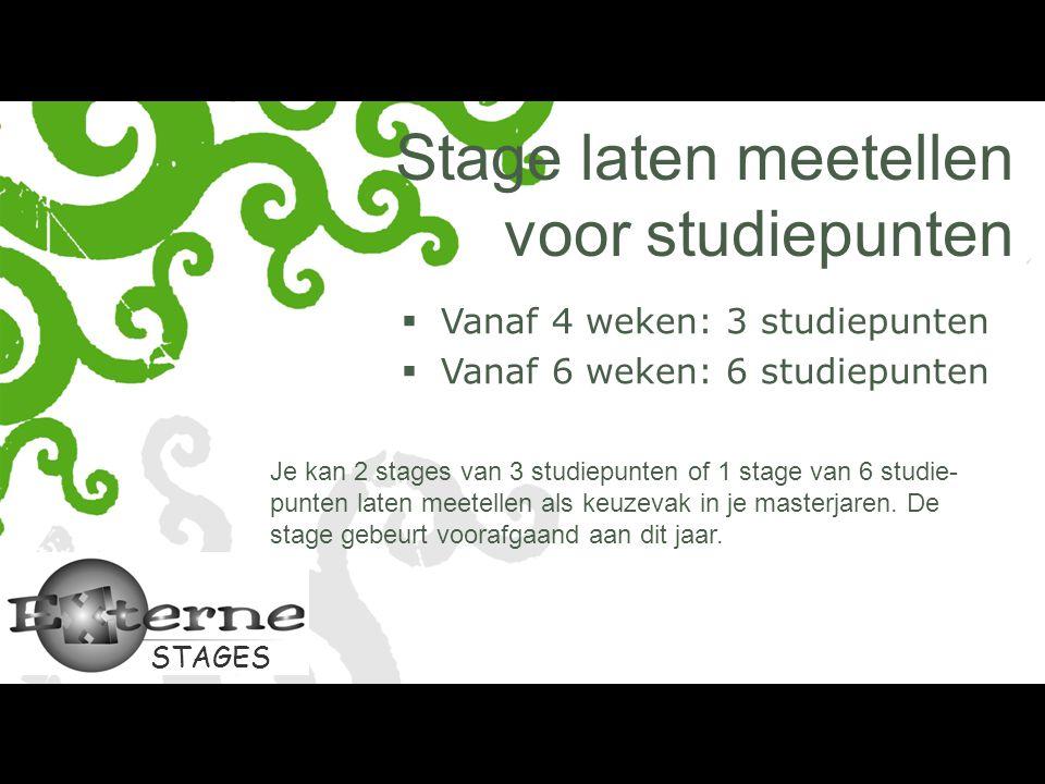 STAGES Stage laten meetellen voor studiepunten  Vanaf 4 weken: 3 studiepunten  Vanaf 6 weken: 6 studiepunten Je kan 2 stages van 3 studiepunten of 1 stage van 6 studie- punten laten meetellen als keuzevak in je masterjaren.
