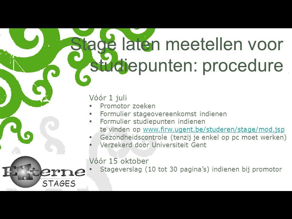 STAGES Stage laten meetellen voor studiepunten: procedure Vóór 1 juli  Promotor zoeken  Formulier stageovereenkomst indienen  Formulier studiepunten indienen te vinden op www.firw.ugent.be/studeren/stage/mod.jspwww.firw.ugent.be/studeren/stage/mod.jsp  Gezondheidscontrole (tenzij je enkel op pc moet werken)  Verzekerd door Universiteit Gent Vóór 15 oktober  Stageverslag (10 tot 30 pagina's) indienen bij promotor