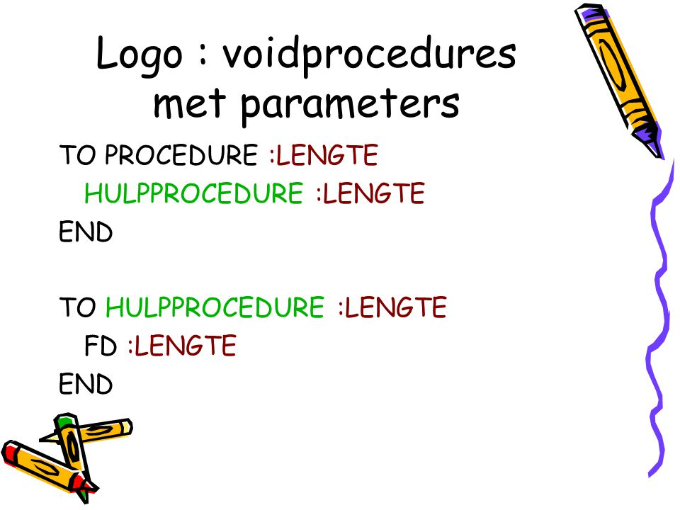 Logo : voidprocedures met parameters TO PROCEDURE :LENGTE HULPPROCEDURE :LENGTE END TO HULPPROCEDURE :LENGTE FD :LENGTE END