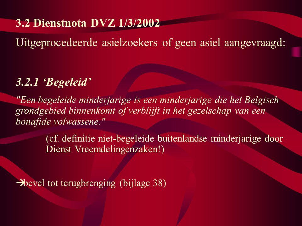 3.2 Dienstnota DVZ 1/3/2002 Uitgeprocedeerde asielzoekers of geen asiel aangevraagd: 3.2.1 'Begeleid' Een begeleide minderjarige is een minderjarige die het Belgisch grondgebied binnenkomt of verblijft in het gezelschap van een bonafide volwassene. (cf.
