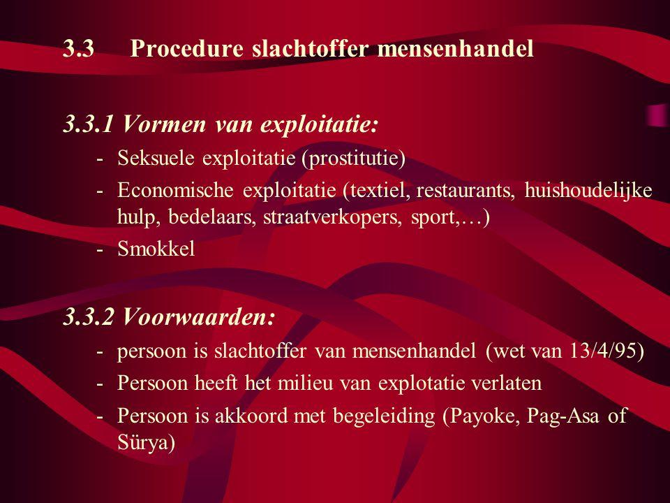 3.3Procedure slachtoffer mensenhandel 3.3.1 Vormen van exploitatie: -Seksuele exploitatie (prostitutie) -Economische exploitatie (textiel, restaurants, huishoudelijke hulp, bedelaars, straatverkopers, sport,…) -Smokkel 3.3.2 Voorwaarden: -persoon is slachtoffer van mensenhandel (wet van 13/4/95) -Persoon heeft het milieu van explotatie verlaten -Persoon is akkoord met begeleiding (Payoke, Pag-Asa of Sürya)