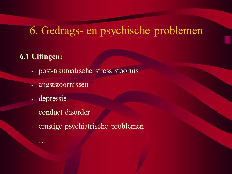 6. Gedrags- en psychische problemen 6.1 Uitingen: - post-traumatische stress stoornis - angststoornissen - depressie - conduct disorder - ernstige psy