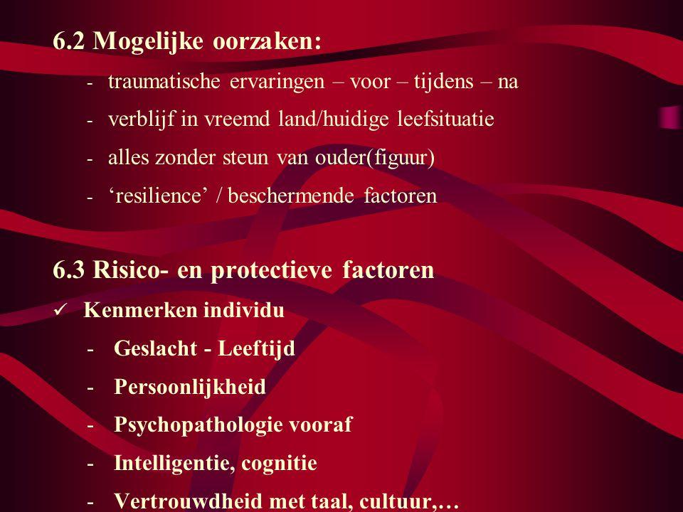 6.2 Mogelijke oorzaken: - traumatische ervaringen – voor – tijdens – na - verblijf in vreemd land/huidige leefsituatie - alles zonder steun van ouder(figuur) - 'resilience' / beschermende factoren 6.3 Risico- en protectieve factoren Kenmerken individu - Geslacht - Leeftijd - Persoonlijkheid - Psychopathologie vooraf - Intelligentie, cognitie - Vertrouwdheid met taal, cultuur,…
