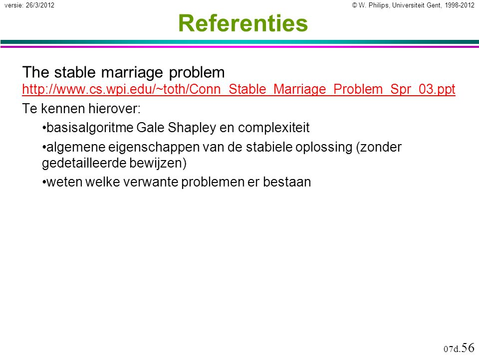 © W. Philips, Universiteit Gent, 1998-2012versie: 26/3/2012 07d. 56 Referenties The stable marriage problem http://www.cs.wpi.edu/~toth/Conn_Stable_Ma