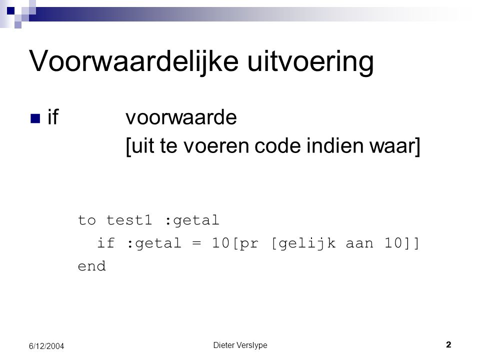 Dieter Verslype2 6/12/2004 Voorwaardelijke uitvoering if voorwaarde [uit te voeren code indien waar] to test1 :getal if:getal = 10[pr [gelijk aan 10]] end