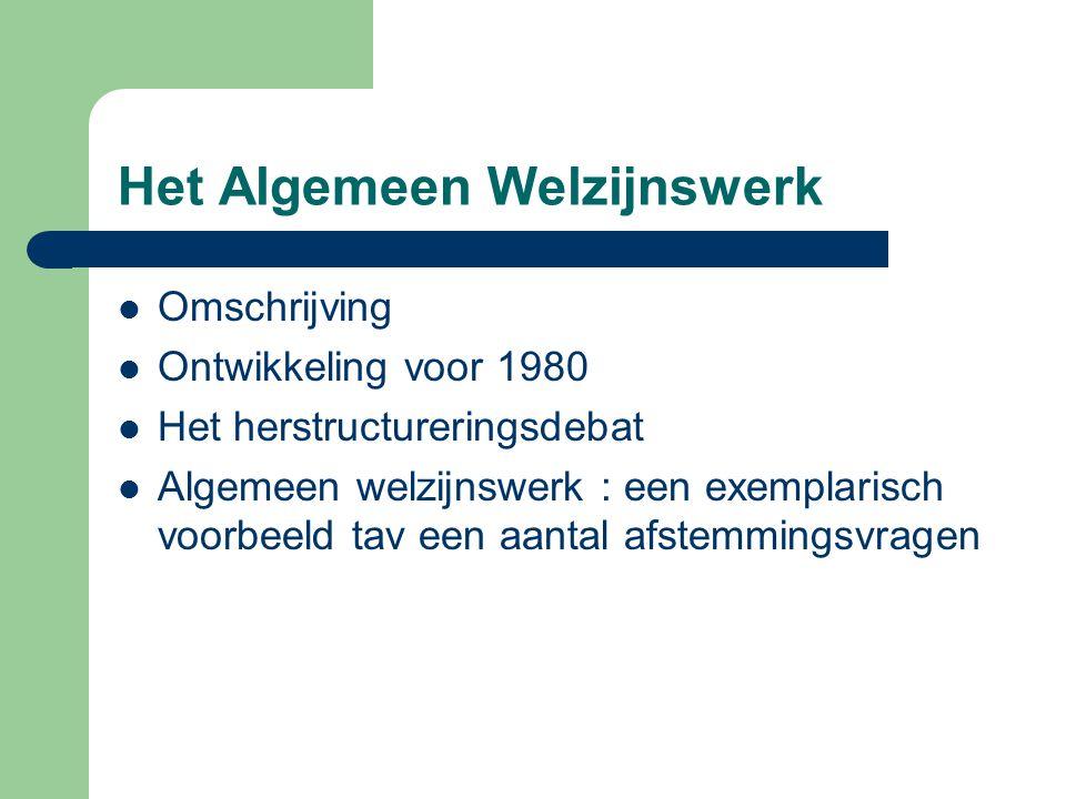 Het Algemeen Welzijnswerk Omschrijving Ontwikkeling voor 1980 Het herstructureringsdebat Algemeen welzijnswerk : een exemplarisch voorbeeld tav een aa