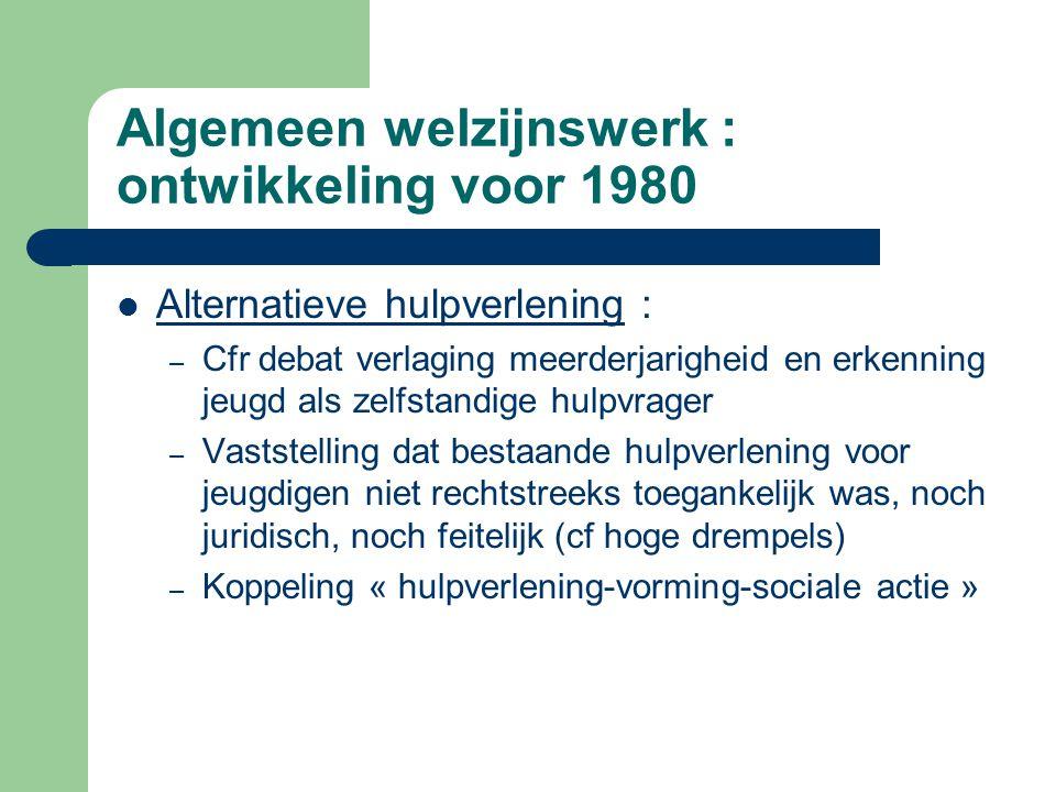 Algemeen welzijnswerk : ontwikkeling voor 1980 Alternatieve hulpverlening : – Cfr debat verlaging meerderjarigheid en erkenning jeugd als zelfstandige