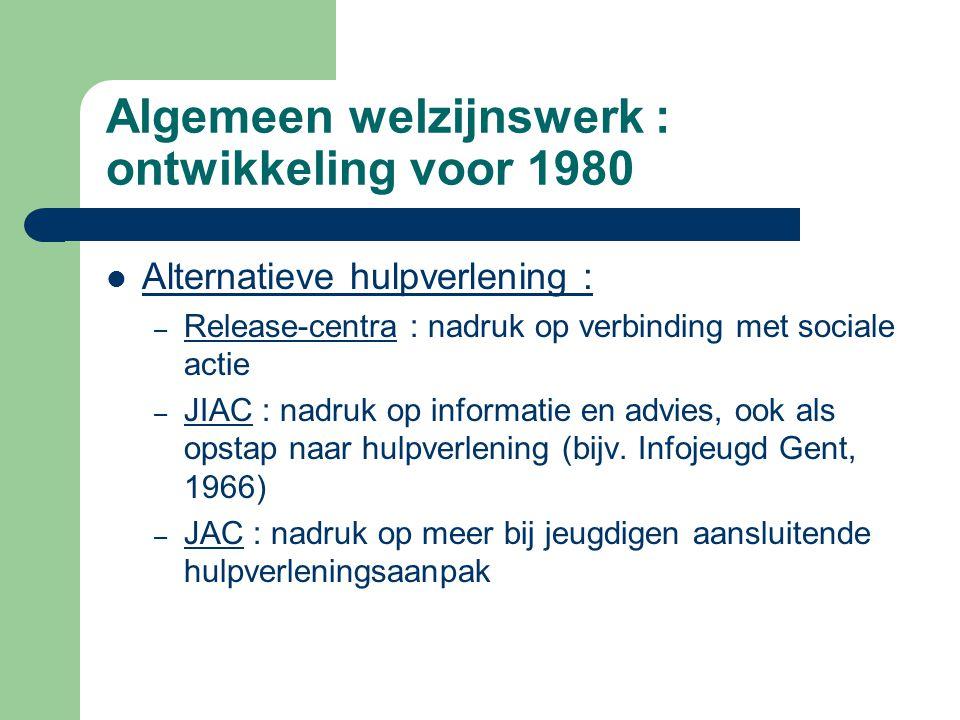 Algemeen welzijnswerk : ontwikkeling voor 1980 Alternatieve hulpverlening : – Release-centra : nadruk op verbinding met sociale actie – JIAC : nadruk