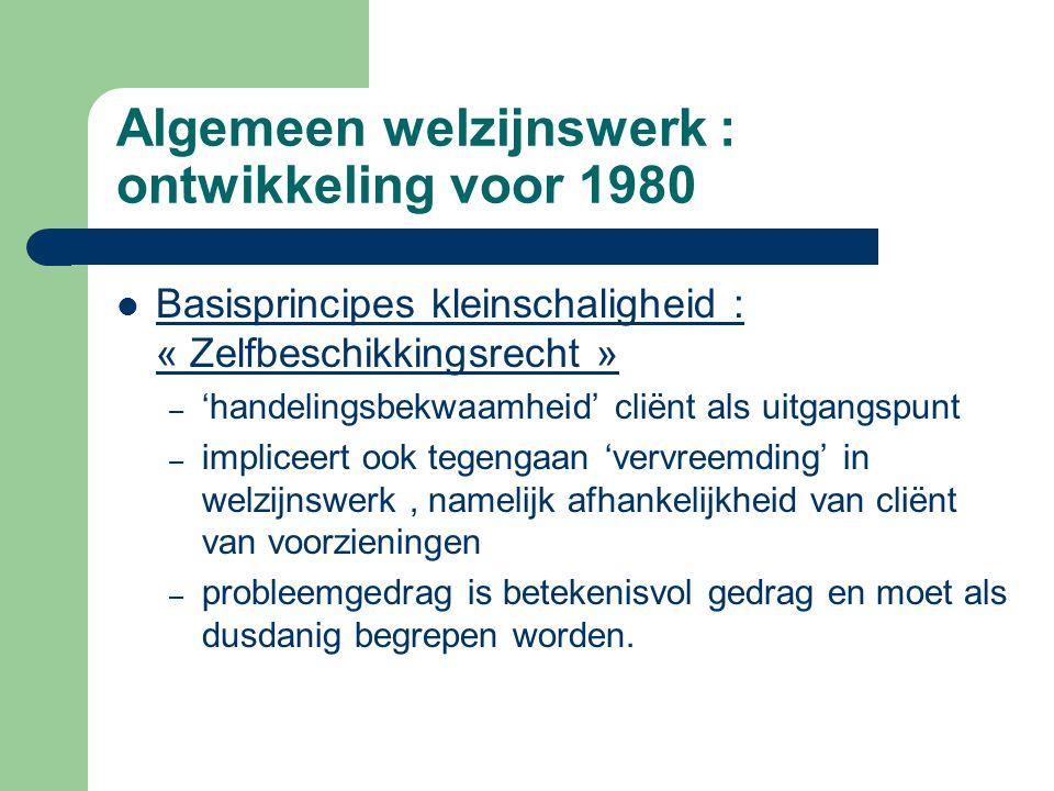 Algemeen welzijnswerk : ontwikkeling voor 1980 Basisprincipes kleinschaligheid : « Zelfbeschikkingsrecht » – 'handelingsbekwaamheid' cliënt als uitgan