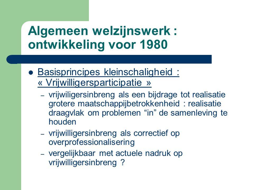 Algemeen welzijnswerk : ontwikkeling voor 1980 Basisprincipes kleinschaligheid : « Vrijwilligersparticipatie » – vrijwiligersinbreng als een bijdrage