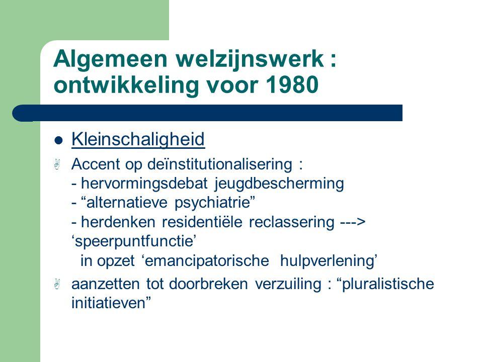 """Algemeen welzijnswerk : ontwikkeling voor 1980 Kleinschaligheid A Accent op deïnstitutionalisering : - hervormingsdebat jeugdbescherming - """"alternatie"""