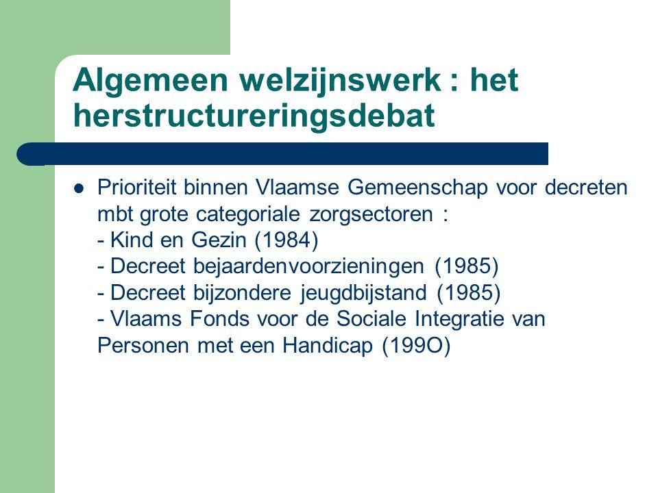 Algemeen welzijnswerk : het herstructureringsdebat Prioriteit binnen Vlaamse Gemeenschap voor decreten mbt grote categoriale zorgsectoren : - Kind en
