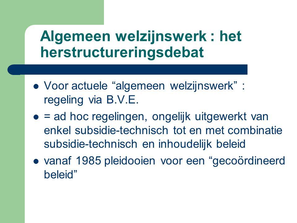 """Algemeen welzijnswerk : het herstructureringsdebat Voor actuele """"algemeen welzijnswerk"""" : regeling via B.V.E. = ad hoc regelingen, ongelijk uitgewerkt"""