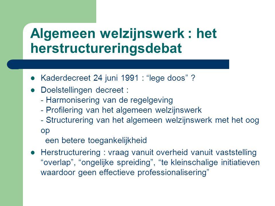 """Algemeen welzijnswerk : het herstructureringsdebat Kaderdecreet 24 juni 1991 : """"lege doos"""" ? Doelstellingen decreet : - Harmonisering van de regelgevi"""