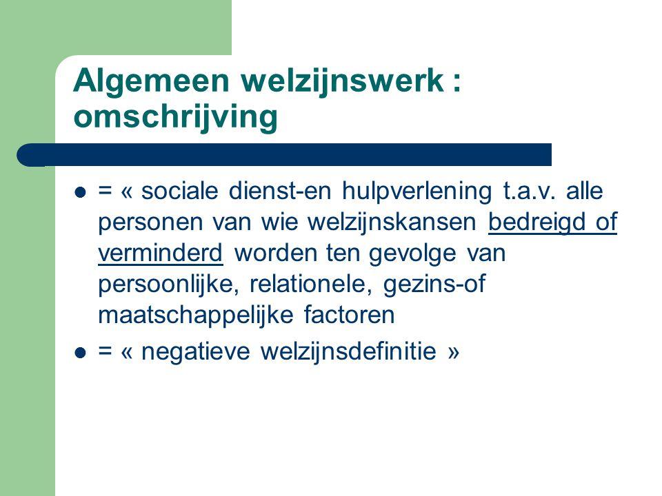 Algemeen welzijnswerk : omschrijving = « sociale dienst-en hulpverlening t.a.v. alle personen van wie welzijnskansen bedreigd of verminderd worden ten