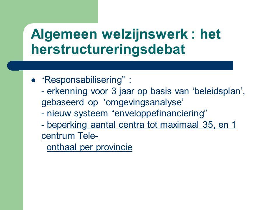 """Algemeen welzijnswerk : het herstructureringsdebat """" Responsabilisering"""" : - erkenning voor 3 jaar op basis van 'beleidsplan', gebaseerd op 'omgevings"""