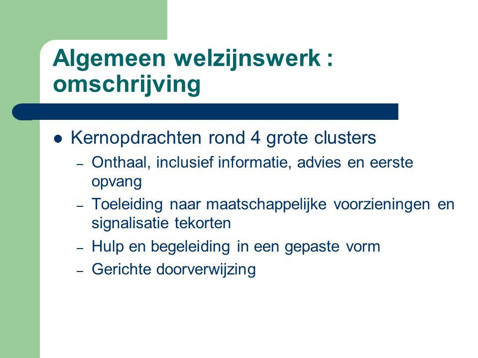 Algemeen welzijnswerk : omschrijving Kernopdrachten rond 4 grote clusters – Onthaal, inclusief informatie, advies en eerste opvang – Toeleiding naar m
