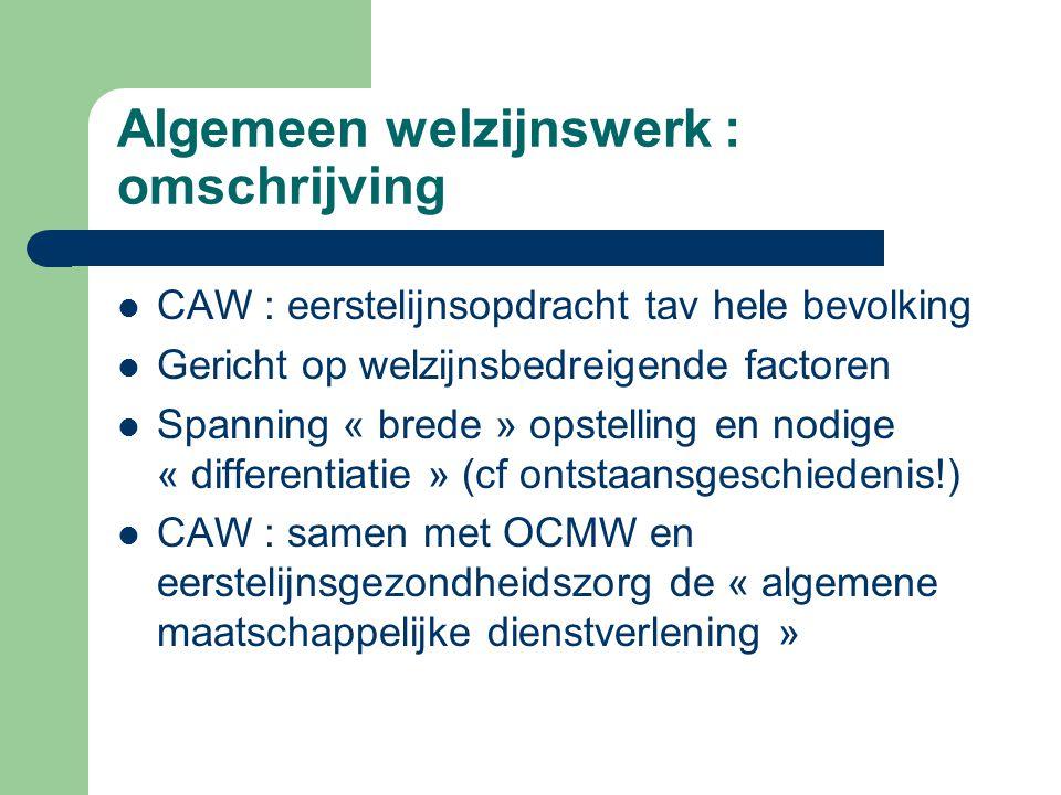 Algemeen welzijnswerk : omschrijving CAW : eerstelijnsopdracht tav hele bevolking Gericht op welzijnsbedreigende factoren Spanning « brede » opstellin