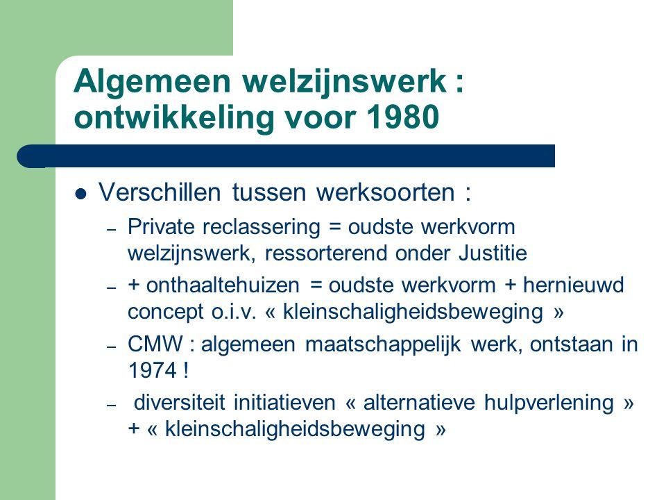 Algemeen welzijnswerk : ontwikkeling voor 1980 Verschillen tussen werksoorten : – Private reclassering = oudste werkvorm welzijnswerk, ressorterend on