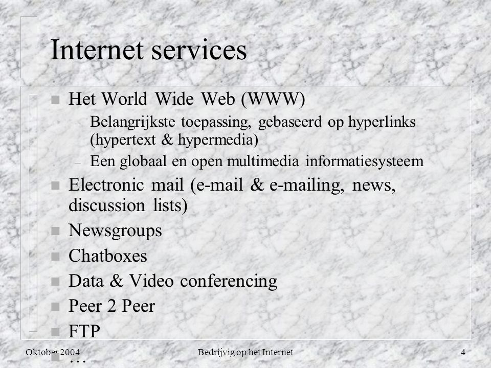 Oktober 2004Bedrijvig op het Internet4 Internet services n Het World Wide Web (WWW) – Belangrijkste toepassing, gebaseerd op hyperlinks (hypertext & hypermedia) – Een globaal en open multimedia informatiesysteem n Electronic mail (e-mail & e-mailing, news, discussion lists) n Newsgroups n Chatboxes n Data & Video conferencing n Peer 2 Peer n FTP n …