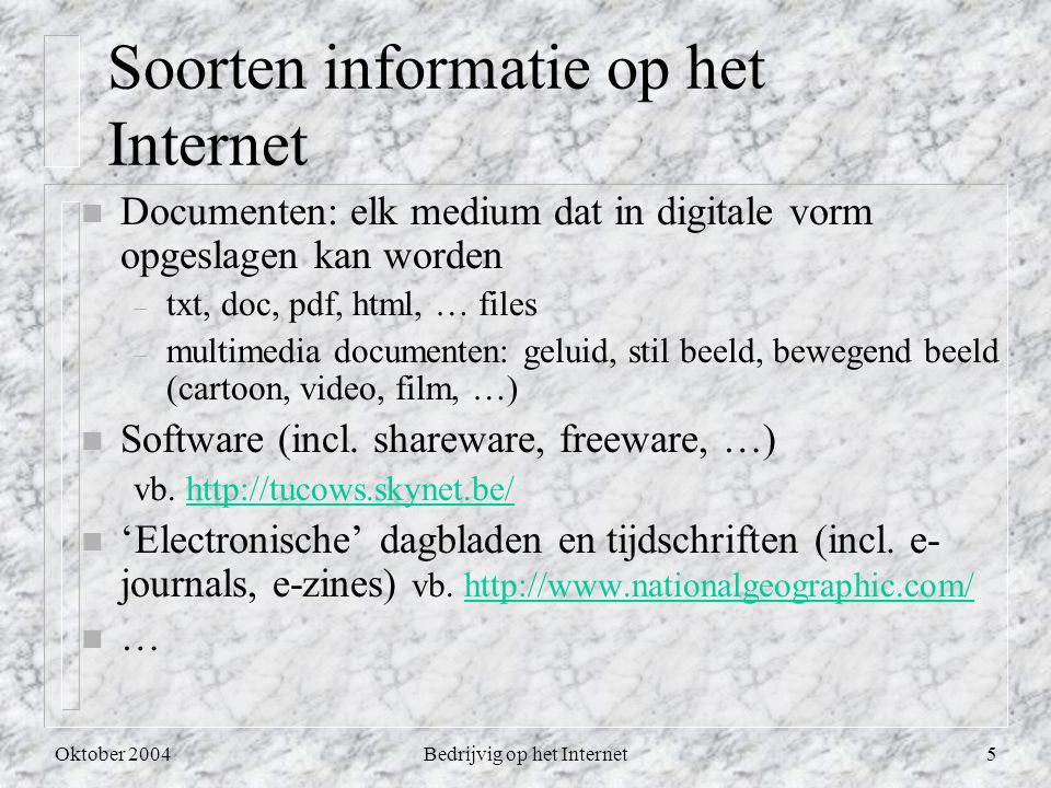Oktober 2004Bedrijvig op het Internet5 Soorten informatie op het Internet n Documenten: elk medium dat in digitale vorm opgeslagen kan worden – txt, doc, pdf, html, … files – multimedia documenten: geluid, stil beeld, bewegend beeld (cartoon, video, film, …) n Software (incl.