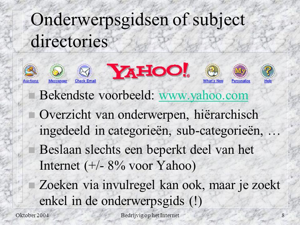 Oktober 2004Bedrijvig op het Internet8 Onderwerpsgidsen of subject directories n Bekendste voorbeeld: www.yahoo.comwww.yahoo.com n Overzicht van onderwerpen, hiërarchisch ingedeeld in categorieën, sub-categorieën, … n Beslaan slechts een beperkt deel van het Internet (+/- 8% voor Yahoo) n Zoeken via invulregel kan ook, maar je zoekt enkel in de onderwerpsgids (!)