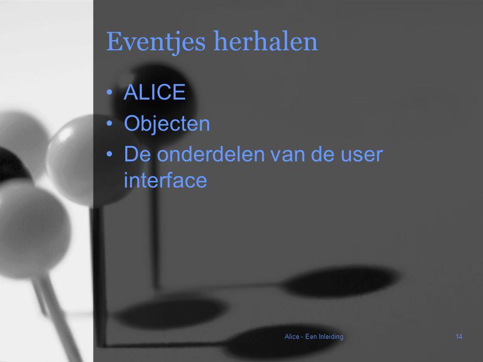 Alice - Een Inleiding14 Eventjes herhalen ALICE Objecten De onderdelen van de user interface