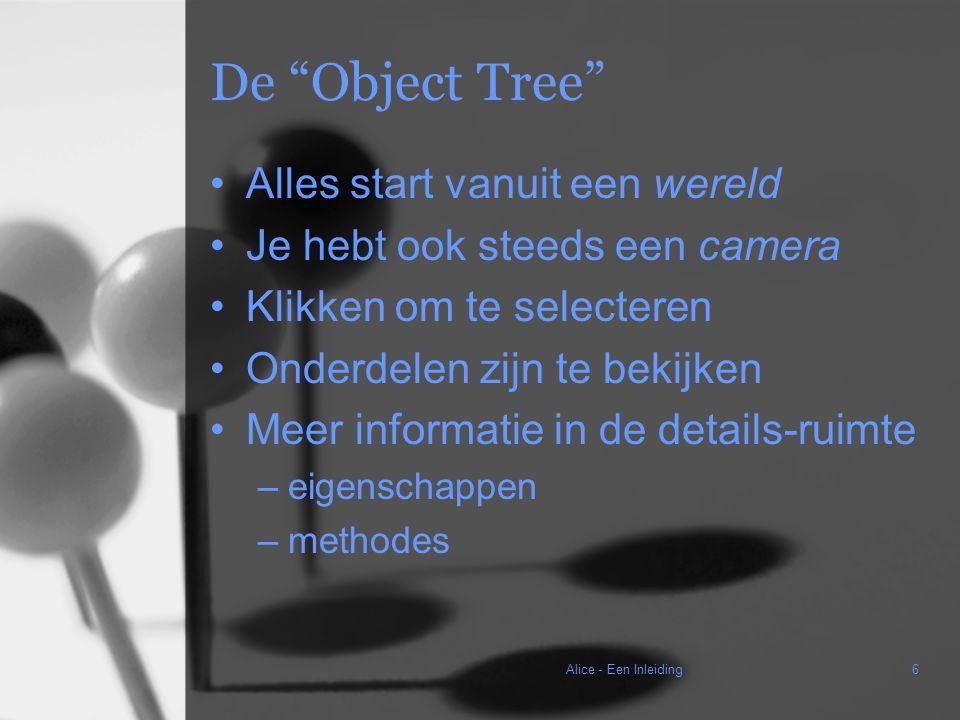 Alice - Een Inleiding6 De Object Tree Alles start vanuit een wereld Je hebt ook steeds een camera Klikken om te selecteren Onderdelen zijn te bekijken Meer informatie in de details-ruimte –eigenschappen –methodes