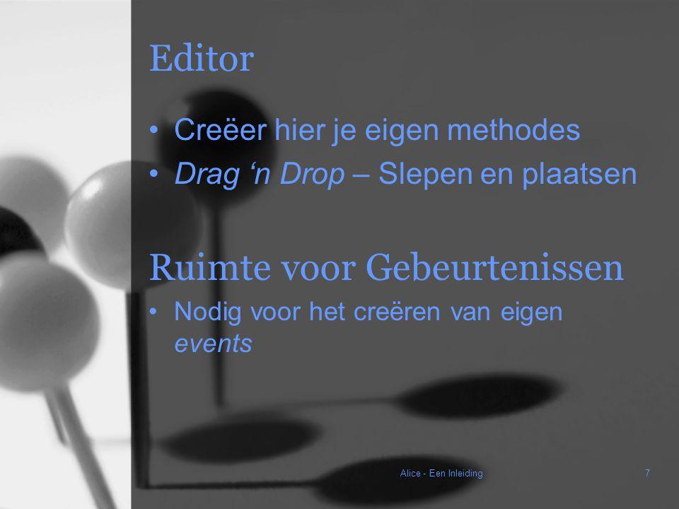 Alice - Een Inleiding7 Editor Creëer hier je eigen methodes Drag 'n Drop – Slepen en plaatsen Ruimte voor Gebeurtenissen Nodig voor het creëren van eigen events